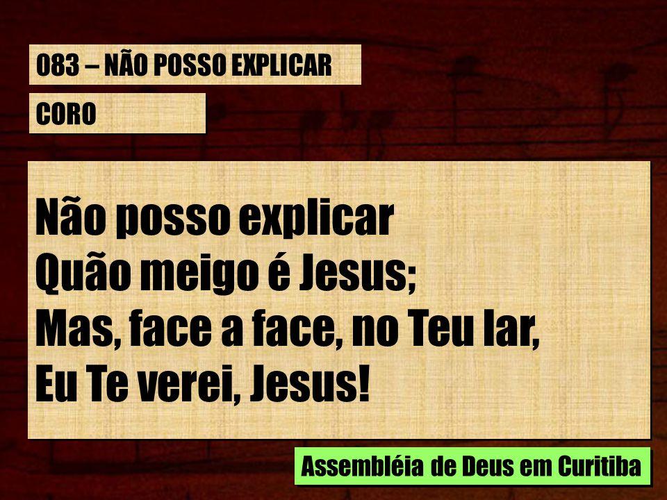 CORO Não posso explicar Quão meigo é Jesus; Mas, face a face, no Teu lar, Eu Te verei, Jesus! Não posso explicar Quão meigo é Jesus; Mas, face a face,