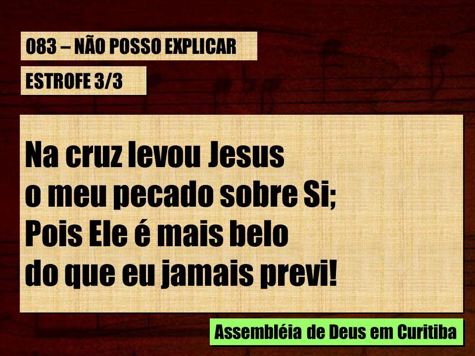 ESTROFE 3/3 Na cruz levou Jesus o meu pecado sobre Si; Pois Ele é mais belo do que eu jamais previ! Na cruz levou Jesus o meu pecado sobre Si; Pois El