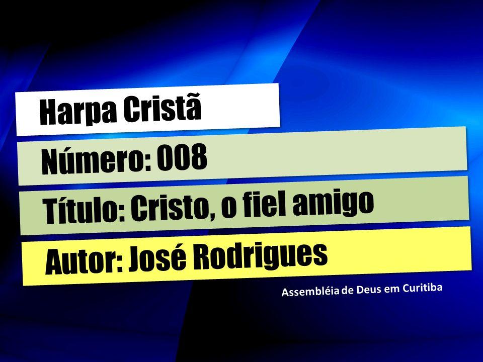 Autor: José Rodrigues Título: Cristo, o fiel amigo Número: 008 Harpa Cristã Assembléia de Deus em Curitiba