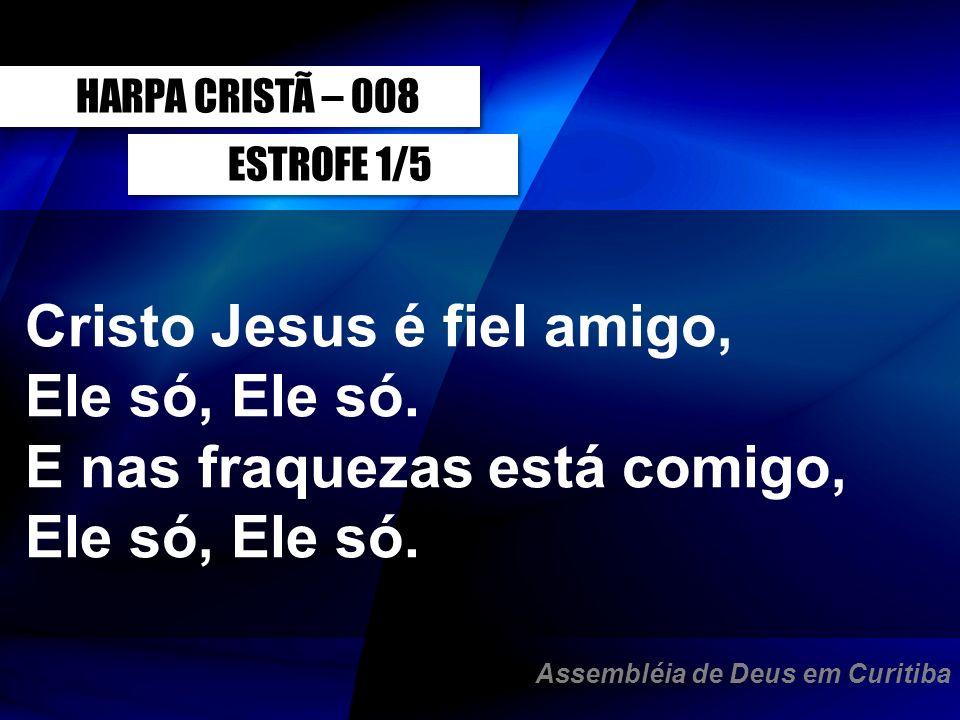 ESTROFE 1/5 Cristo Jesus é fiel amigo, Ele só, Ele só. E nas fraquezas está comigo, Ele só, Ele só. HARPA CRISTÃ – 008 Assembléia de Deus em Curitiba