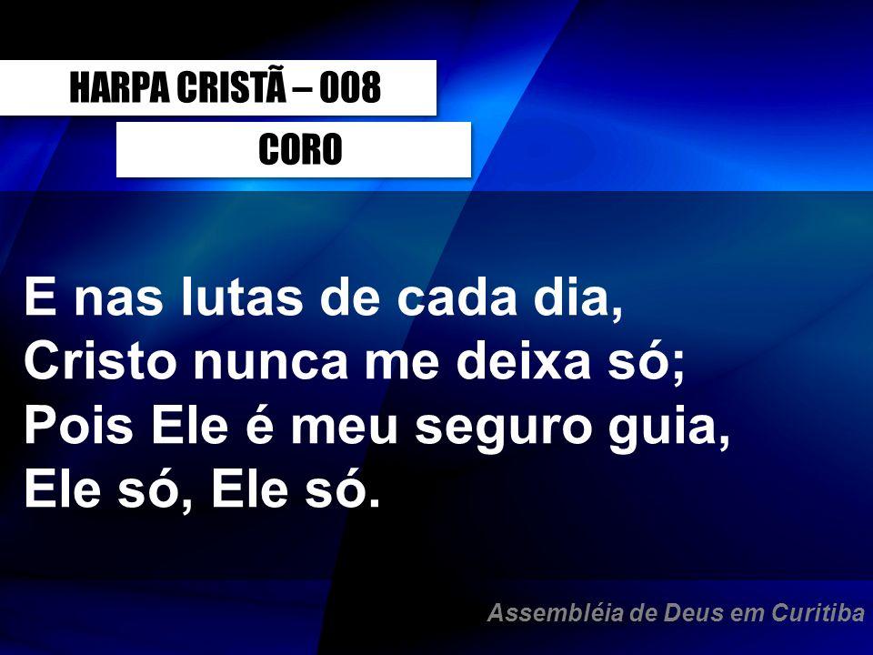 CORO E nas lutas de cada dia, Cristo nunca me deixa só; Pois Ele é meu seguro guia, Ele só, Ele só. HARPA CRISTÃ – 008 Assembléia de Deus em Curitiba