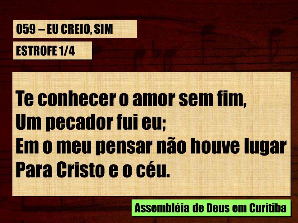 ESTROFE 1/4 Te conhecer o amor sem fim, Um pecador fui eu; Em o meu pensar não houve lugar Para Cristo e o céu. Assembléia de Deus em Curitiba 059 – E