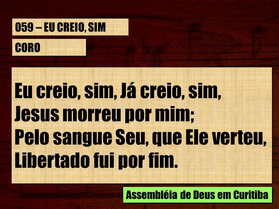 CORO Eu creio, sim, Já creio, sim, Jesus morreu por mim; Pelo sangue Seu, que Ele verteu, Libertado fui por fim. Assembléia de Deus em Curitiba 059 –
