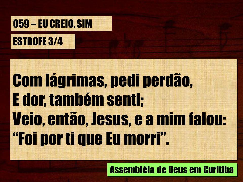 ESTROFE 3/4 Com lágrimas, pedi perdão, E dor, também senti; Veio, então, Jesus, e a mim falou: Foi por ti que Eu morri. Com lágrimas, pedi perdão, E d