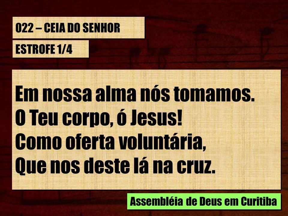 022 – CEIA DO SENHOR ESTROFE 1/4 Em nossa alma nós tomamos. O Teu corpo, ó Jesus! Como oferta voluntária, Que nos deste lá na cruz. Em nossa alma nós