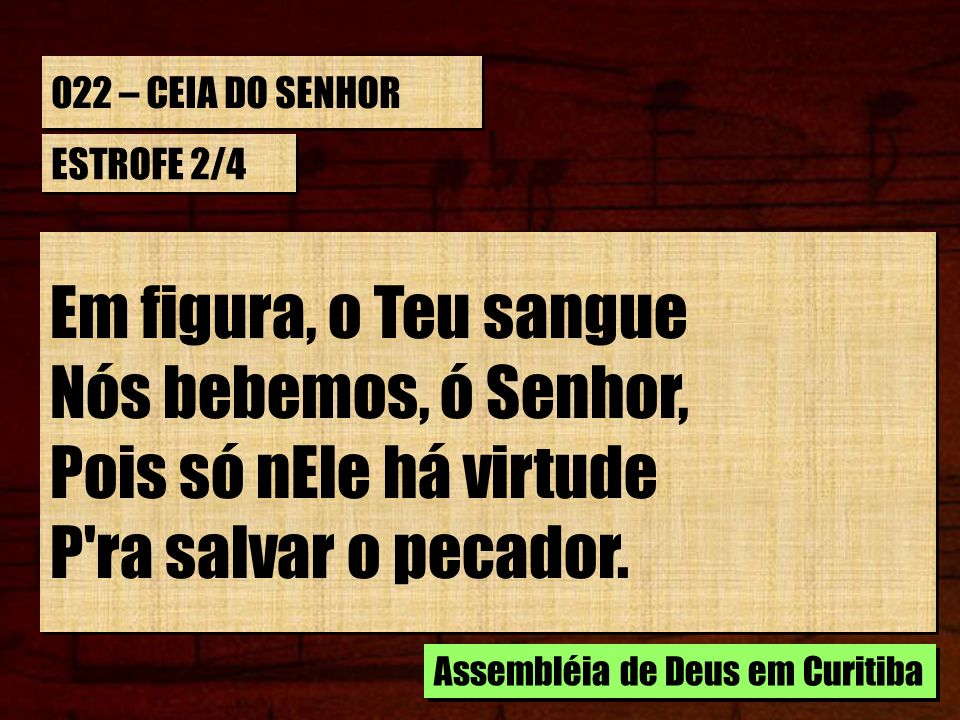 022 – CEIA DO SENHOR ESTROFE 2/4 Em figura, o Teu sangue Nós bebemos, ó Senhor, Pois só nEle há virtude P'ra salvar o pecador. Em figura, o Teu sangue