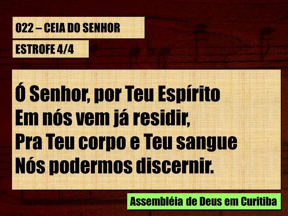 022 – CEIA DO SENHOR ESTROFE 4/4 Ó Senhor, por Teu Espírito Em nós vem já residir, Pra Teu corpo e Teu sangue Nós podermos discernir. Ó Senhor, por Te