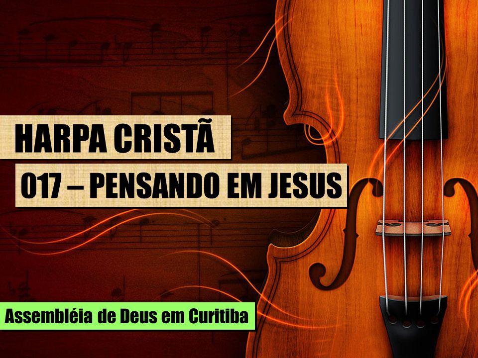HARPA CRISTÃ 017 – PENSANDO EM JESUS Assembléia de Deus em Curitiba