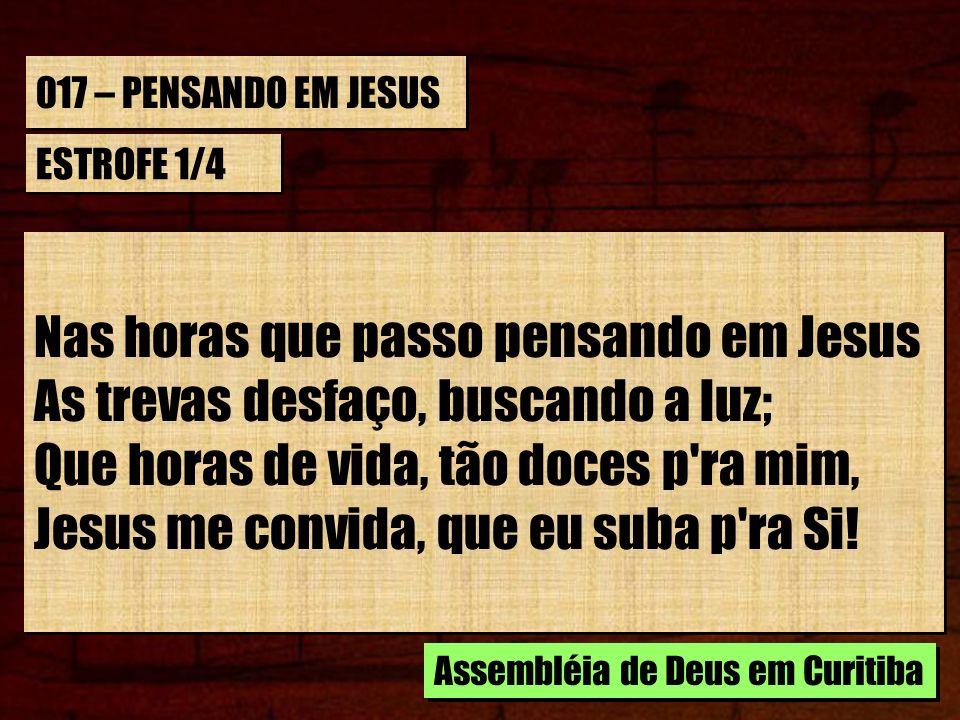 017 – PENSANDO EM JESUS ESTROFE 1/4 Nas horas que passo pensando em Jesus As trevas desfaço, buscando a luz; Que horas de vida, tão doces p'ra mim, Je