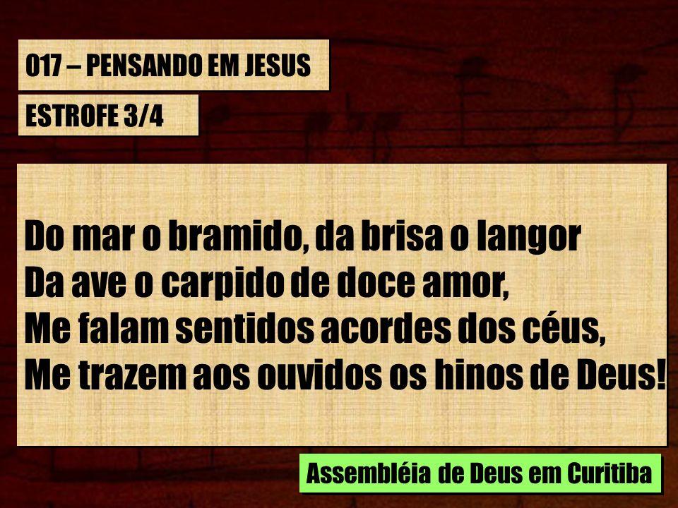 017 – PENSANDO EM JESUS ESTROFE 3/4 Do mar o bramido, da brisa o langor Da ave o carpido de doce amor, Me falam sentidos acordes dos céus, Me trazem a