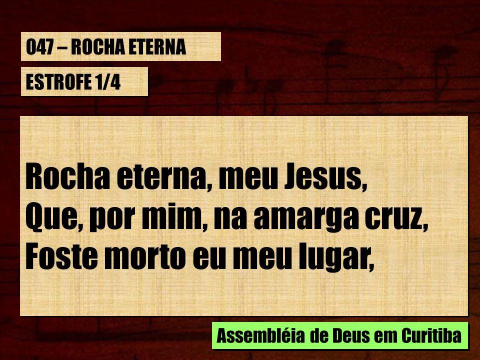 ESTROFE 1/4 Rocha eterna, meu Jesus, Que, por mim, na amarga cruz, Foste morto eu meu lugar, Rocha eterna, meu Jesus, Que, por mim, na amarga cruz, Fo