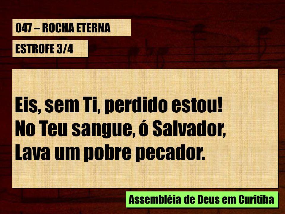 ESTROFE 3/4 Eis, sem Ti, perdido estou! No Teu sangue, ó Salvador, Lava um pobre pecador. Eis, sem Ti, perdido estou! No Teu sangue, ó Salvador, Lava