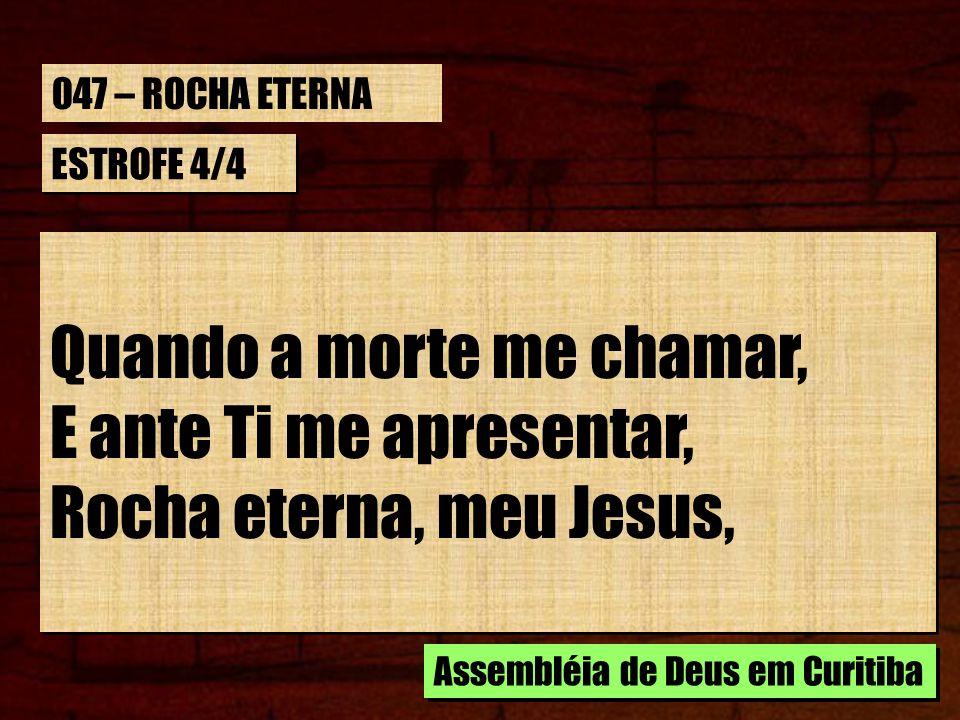 ESTROFE 4/4 Quando a morte me chamar, E ante Ti me apresentar, Rocha eterna, meu Jesus, Quando a morte me chamar, E ante Ti me apresentar, Rocha etern