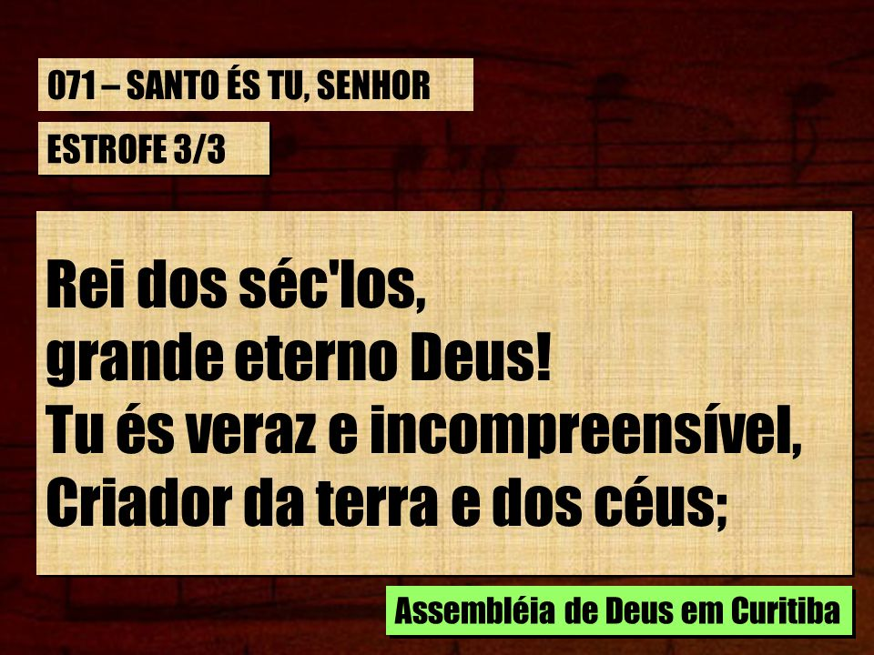 ESTROFE 3/3 Rei dos séc'los, grande eterno Deus! Tu és veraz e incompreensível, Criador da terra e dos céus; Rei dos séc'los, grande eterno Deus! Tu é