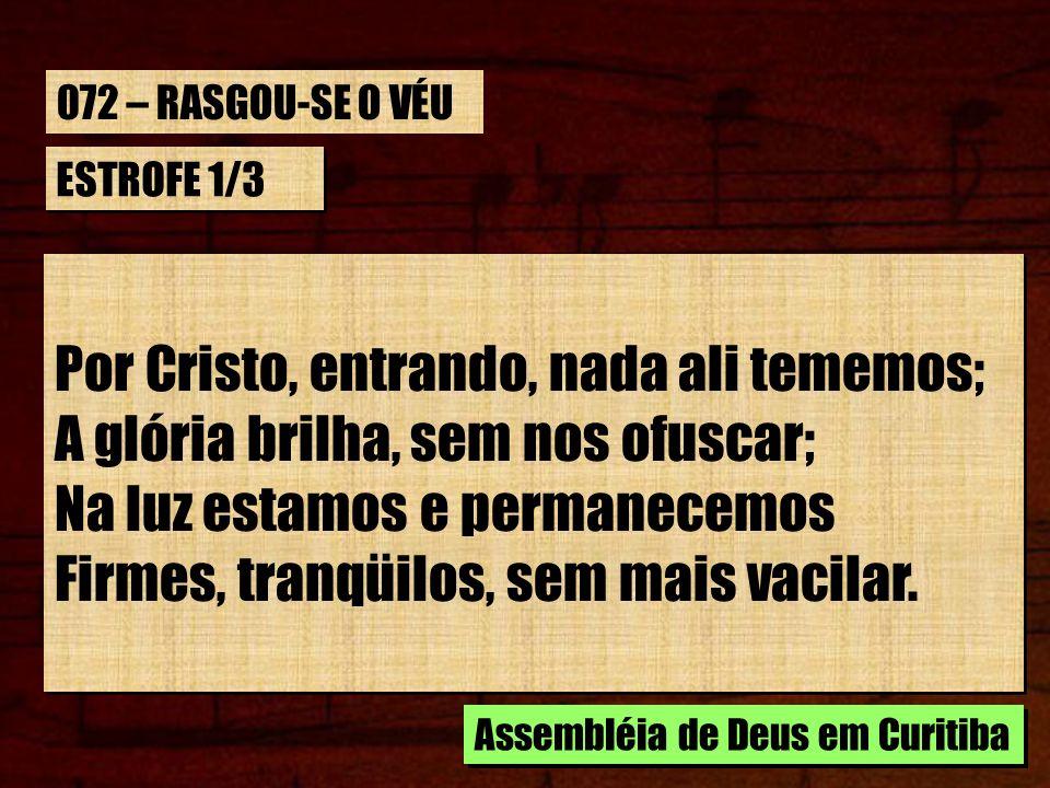 ESTROFE 2/3 Contigo ali, Senhor, nos encontramos, Pois nos levaste já ao santo Pai, Em cuja graça aceitos, sempre estamos, Em cujo amor tão grande nos atrai Contigo ali, Senhor, nos encontramos, Pois nos levaste já ao santo Pai, Em cuja graça aceitos, sempre estamos, Em cujo amor tão grande nos atrai Assembléia de Deus em Curitiba 072 – RASGOU-SE O VÉU