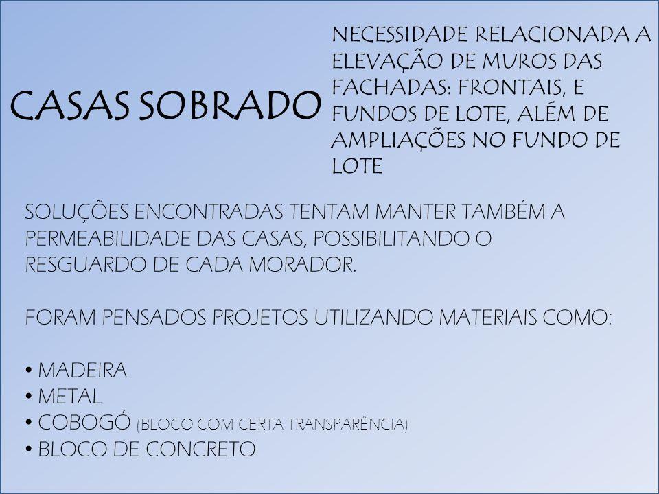 CASAS SOBRADO NECESSIDADE RELACIONADA A ELEVAÇÃO DE MUROS DAS FACHADAS: FRONTAIS, E FUNDOS DE LOTE, ALÉM DE AMPLIAÇÕES NO FUNDO DE LOTE SOLUÇÕES ENCONTRADAS TENTAM MANTER TAMBÉM A PERMEABILIDADE DAS CASAS, POSSIBILITANDO O RESGUARDO DE CADA MORADOR.
