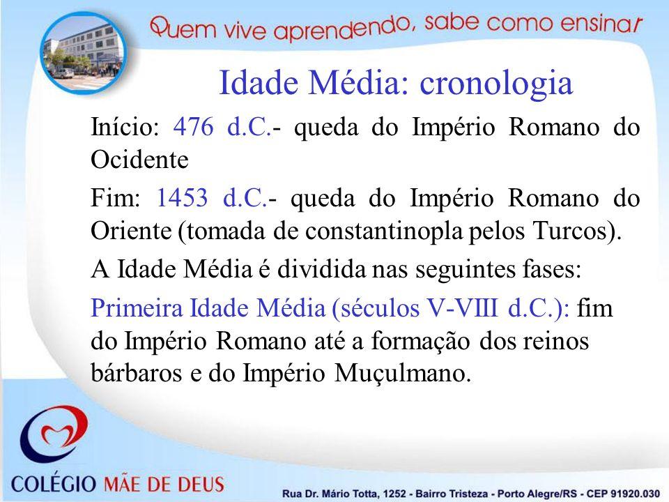 Idade Média: cronologia Início: 476 d.C.- queda do Império Romano do Ocidente Fim: 1453 d.C.- queda do Império Romano do Oriente (tomada de constantin