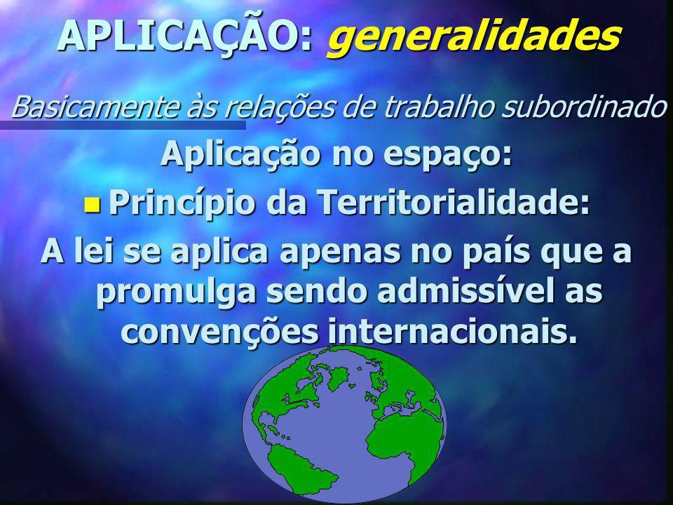 APLICAÇÃO: generalidades Basicamente às relações de trabalho subordinado Aplicação no espaço: n Princípio da Territorialidade: A lei se aplica apenas