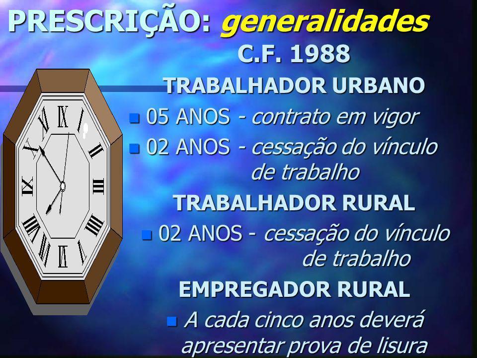 PRESCRIÇÃO: generalidades C.F. 1988 TRABALHADOR URBANO n 05 ANOS - contrato em vigor n 02 ANOS - cessação do vínculo de trabalho TRABALHADOR RURAL n 0