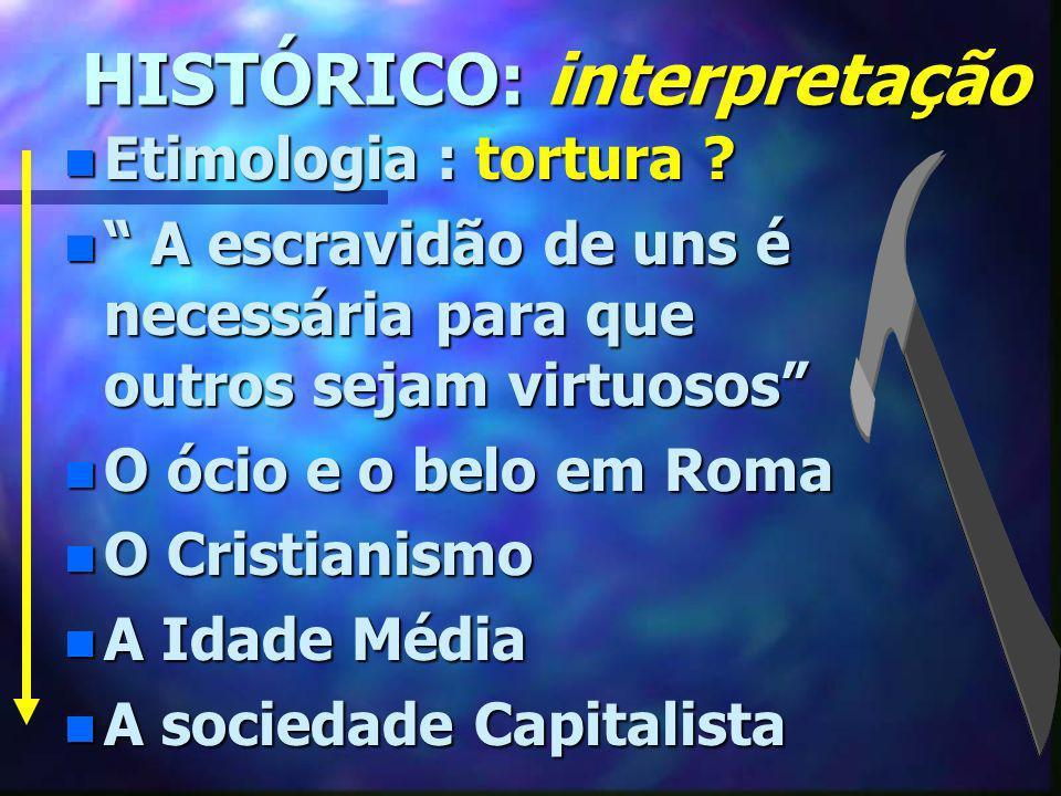 HISTÓRICO: interpretação HISTÓRICO: interpretação n Etimologia : tortura ? n A escravidão de uns é necessária para que outros sejam virtuosos n O ócio