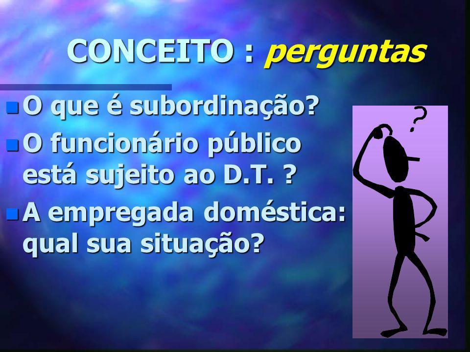 CONCEITO : perguntas CONCEITO : perguntas n O que é subordinação? n O funcionário público está sujeito ao D.T. ? n A empregada doméstica: qual sua sit