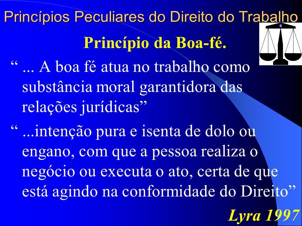 Princípios Peculiares do Direito do Trabalho Princípio da Boa-fé.... A boa fé atua no trabalho como substância moral garantidora das relações jurídica