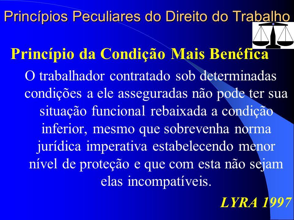 Princípios Peculiares do Direito do Trabalho Princípio da Condição Mais Benéfica O trabalhador contratado sob determinadas condições a ele asseguradas