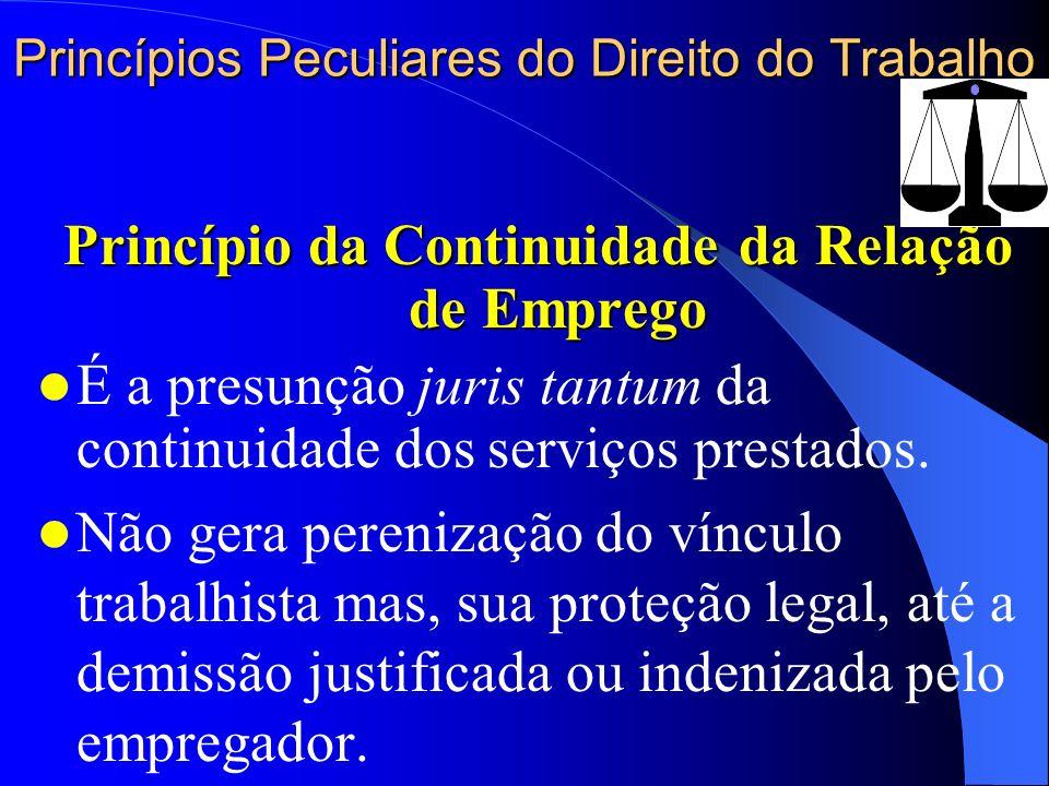 Princípios Peculiares do Direito do Trabalho Princípio da Continuidade da Relação de Emprego É a presunção juris tantum da continuidade dos serviços p