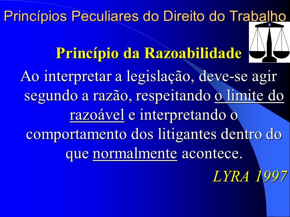 Princípios Peculiares do Direito do Trabalho Princípio da Razoabilidade Ao interpretar a legislação, deve-se agir segundo a razão, respeitando o limit