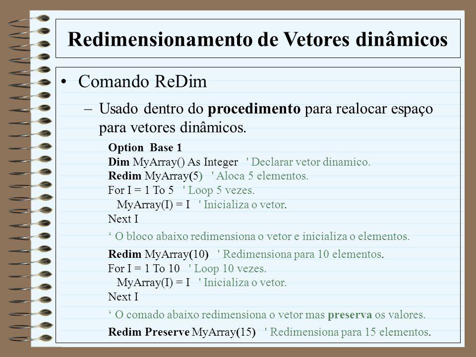 Redimensionamento de Vetores dinâmicos Comando ReDim –Usado dentro do procedimento para realocar espaço para vetores dinâmicos. Option Base 1 Dim MyAr