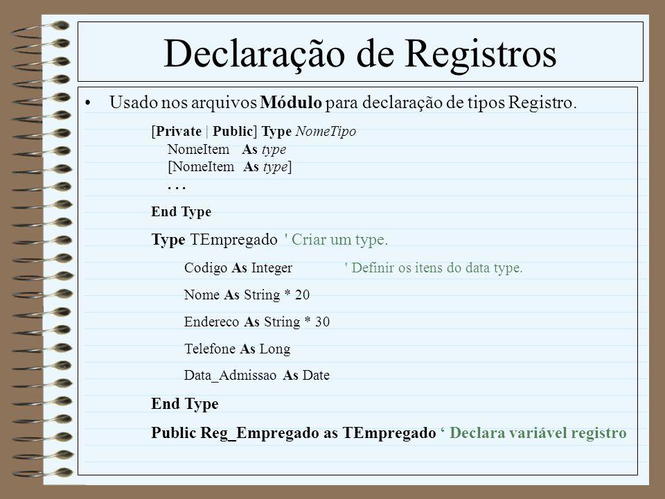 Declaração de Registros Usado nos arquivos Módulo para declaração de tipos Registro. [Private | Public] Type NomeTipo NomeItem As type [NomeItem As ty