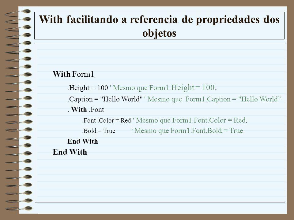 With facilitando a referencia de propriedades dos objetos With Form1.Height = 100 ' Mesmo que Form1.Height = 100..Caption =