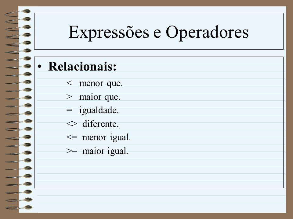 Expressões e Operadores Relacionais: < menor que. > maior que. = igualdade. <> diferente. <= menor igual. >= maior igual.