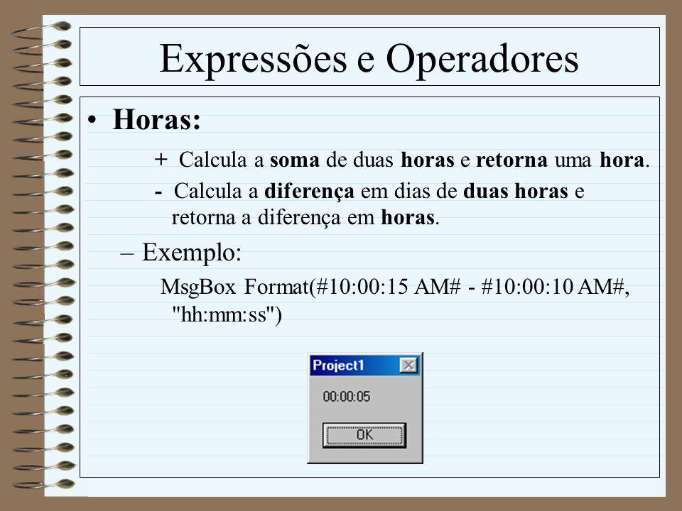 Expressões e Operadores Horas: + Calcula a soma de duas horas e retorna uma hora. - Calcula a diferença em dias de duas horas e retorna a diferença em