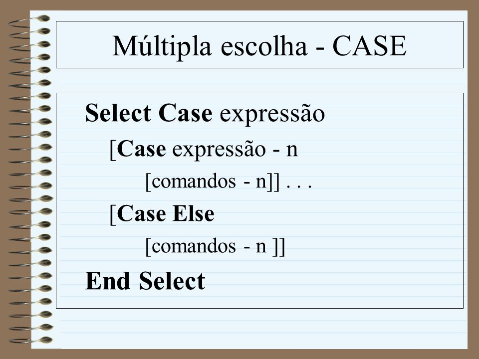 Múltipla escolha - CASE Select Case expressão [Case expressão - n [comandos - n]]... [Case Else [comandos - n ]] End Select