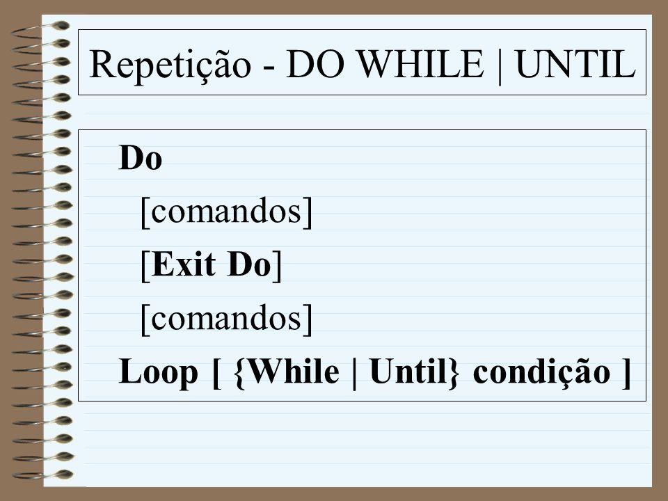 Repetição - DO WHILE | UNTIL Do [comandos] [Exit Do] [comandos] Loop [ {While | Until} condição ]