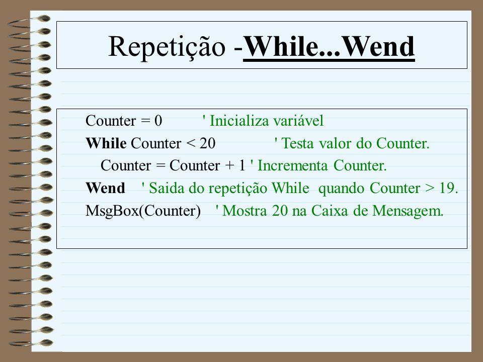 Repetição -While...Wend Counter = 0 ' Inicializa variável While Counter < 20 ' Testa valor do Counter. Counter = Counter + 1 ' Incrementa Counter. Wen