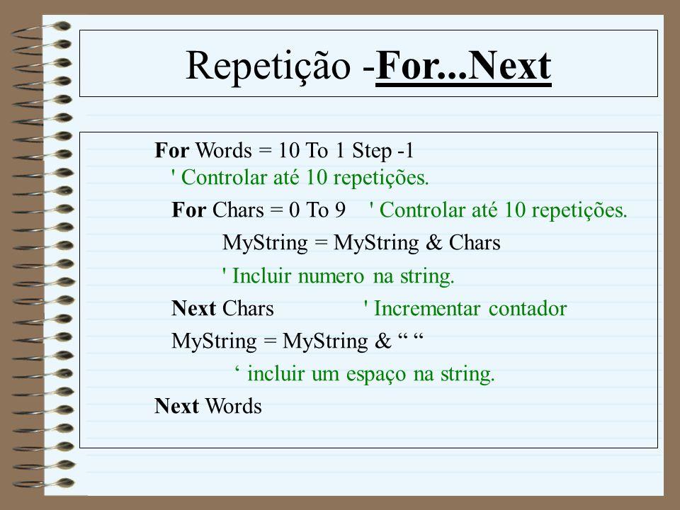 Repetição -For...Next For Words = 10 To 1 Step -1 ' Controlar até 10 repetições. For Chars = 0 To 9 ' Controlar até 10 repetições. MyString = MyString