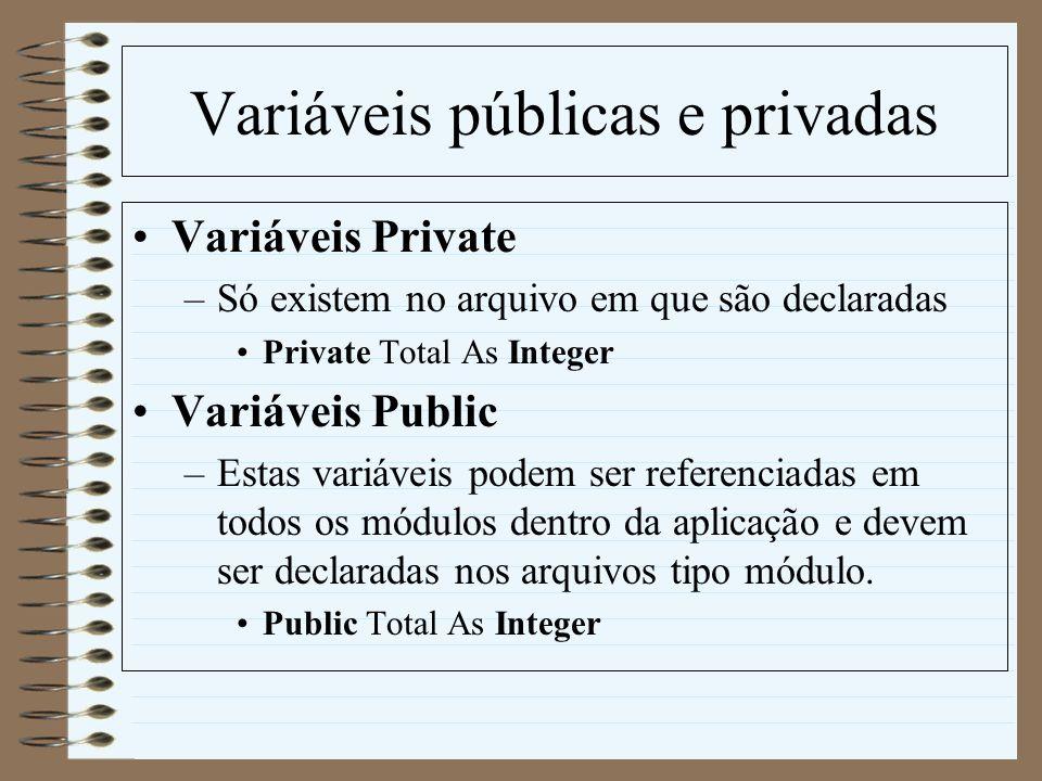 Variáveis públicas e privadas Variáveis Private –Só existem no arquivo em que são declaradas Private Total As Integer Variáveis Public –Estas variávei