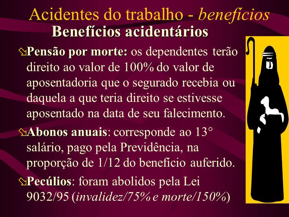 Acidentes do trabalho - benefícios Benefícios acidentários øPensão por morte: øPensão por morte: os dependentes terão direito ao valor de 100% do valor de aposentadoria que o segurado recebia ou daquela a que teria direito se estivesse aposentado na data de seu falecimento.