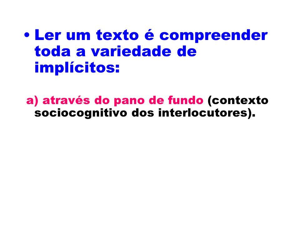 Ler um texto é compreender toda a variedade de implícitos: a) através do pano de fundo (contexto sociocognitivo dos interlocutores).