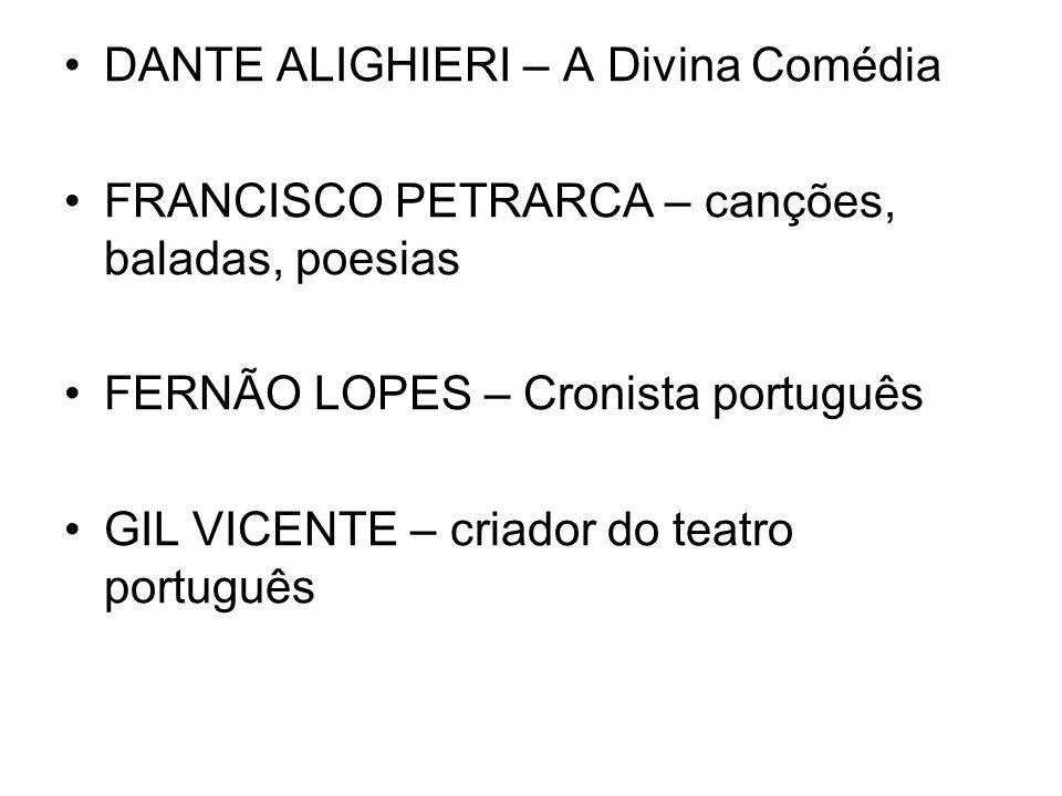 DANTE ALIGHIERI – A Divina Comédia FRANCISCO PETRARCA – canções, baladas, poesias FERNÃO LOPES – Cronista português GIL VICENTE – criador do teatro português