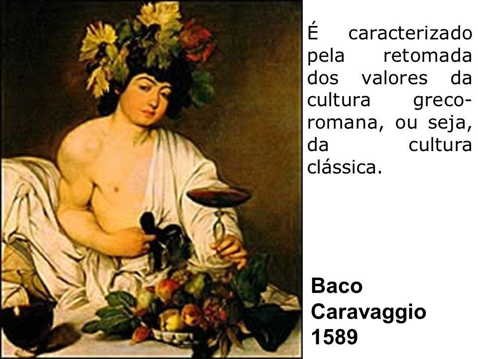 Baco Caravaggio 1589 É caracterizado pela retomada dos valores da cultura greco- romana, ou seja, da cultura clássica.
