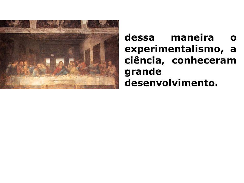 dessa maneira o experimentalismo, a ciência, conheceram grande desenvolvimento.