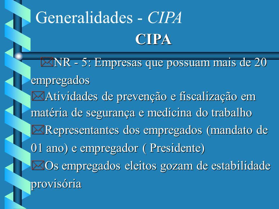 Generalidades - CIPA CIPA *NR - 5: Empresas que possuam mais de 20 empregados *Atividades de prevenção e fiscalização em matéria de segurança e medicina do trabalho *Representantes dos empregados (mandato de 01 ano) e empregador ( Presidente) *Os empregados eleitos gozam de estabilidade provisória