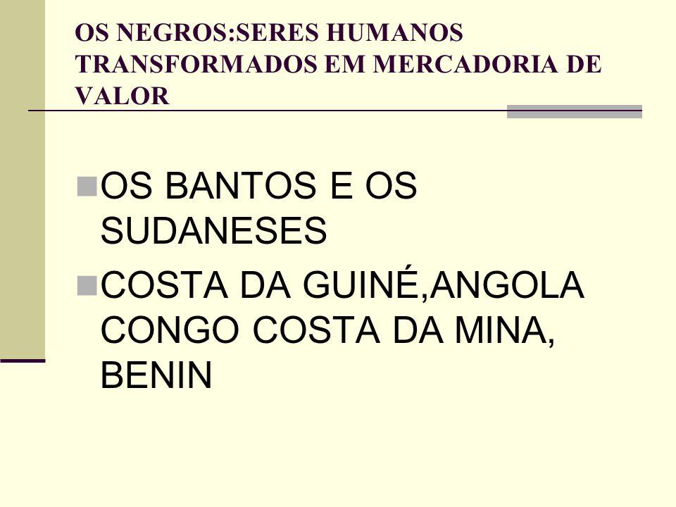 OS NEGROS:SERES HUMANOS TRANSFORMADOS EM MERCADORIA DE VALOR OS BANTOS E OS SUDANESES COSTA DA GUINÉ,ANGOLA CONGO COSTA DA MINA, BENIN