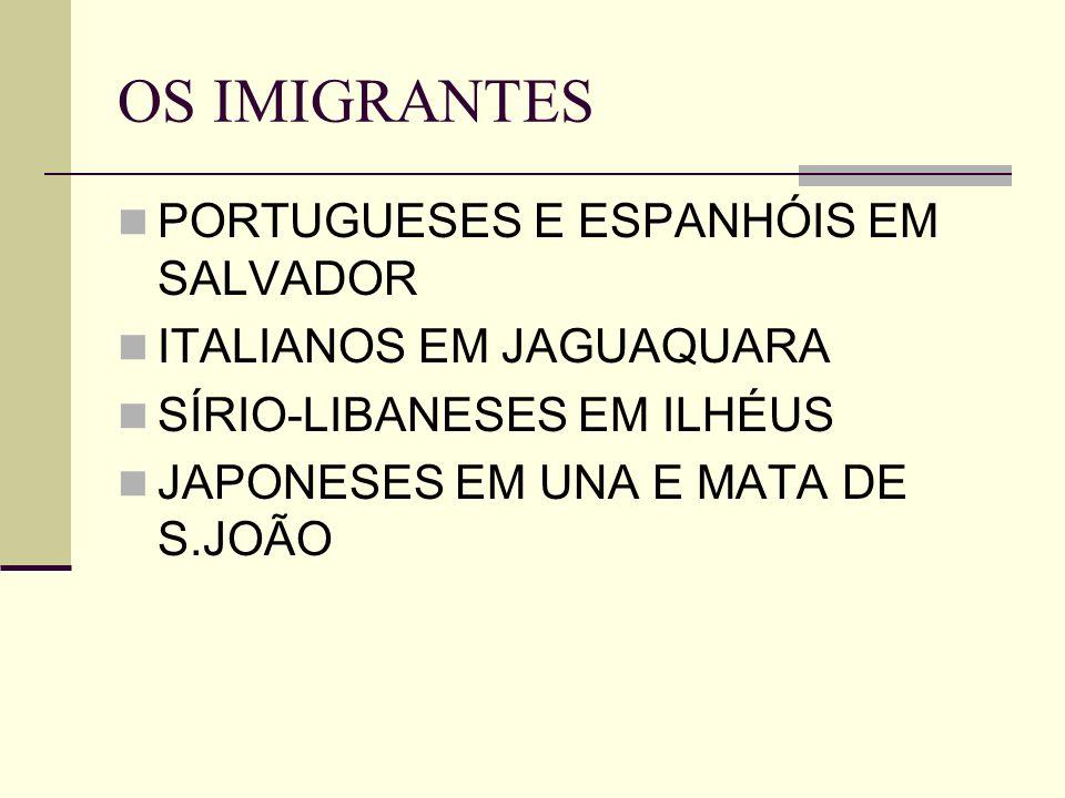 OS IMIGRANTES PORTUGUESES E ESPANHÓIS EM SALVADOR ITALIANOS EM JAGUAQUARA SÍRIO-LIBANESES EM ILHÉUS JAPONESES EM UNA E MATA DE S.JOÃO