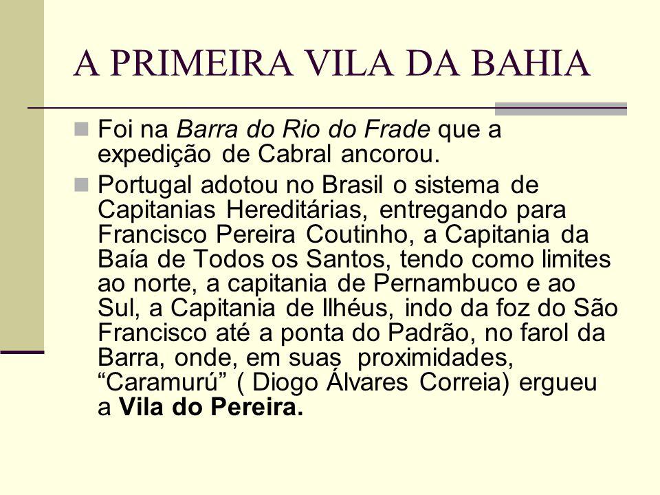 A PRIMEIRA VILA DA BAHIA Foi na Barra do Rio do Frade que a expedição de Cabral ancorou. Portugal adotou no Brasil o sistema de Capitanias Hereditária