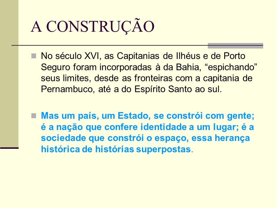 A CONSTRUÇÃO No século XVI, as Capitanias de Ilhéus e de Porto Seguro foram incorporadas à da Bahia, espichando seus limites, desde as fronteiras com