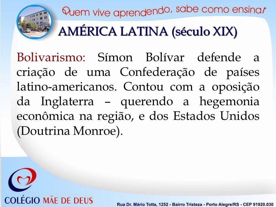 Bolivarismo: Símon Bolívar defende a criação de uma Confederação de países latino-americanos. Contou com a oposição da Inglaterra – querendo a hegemon